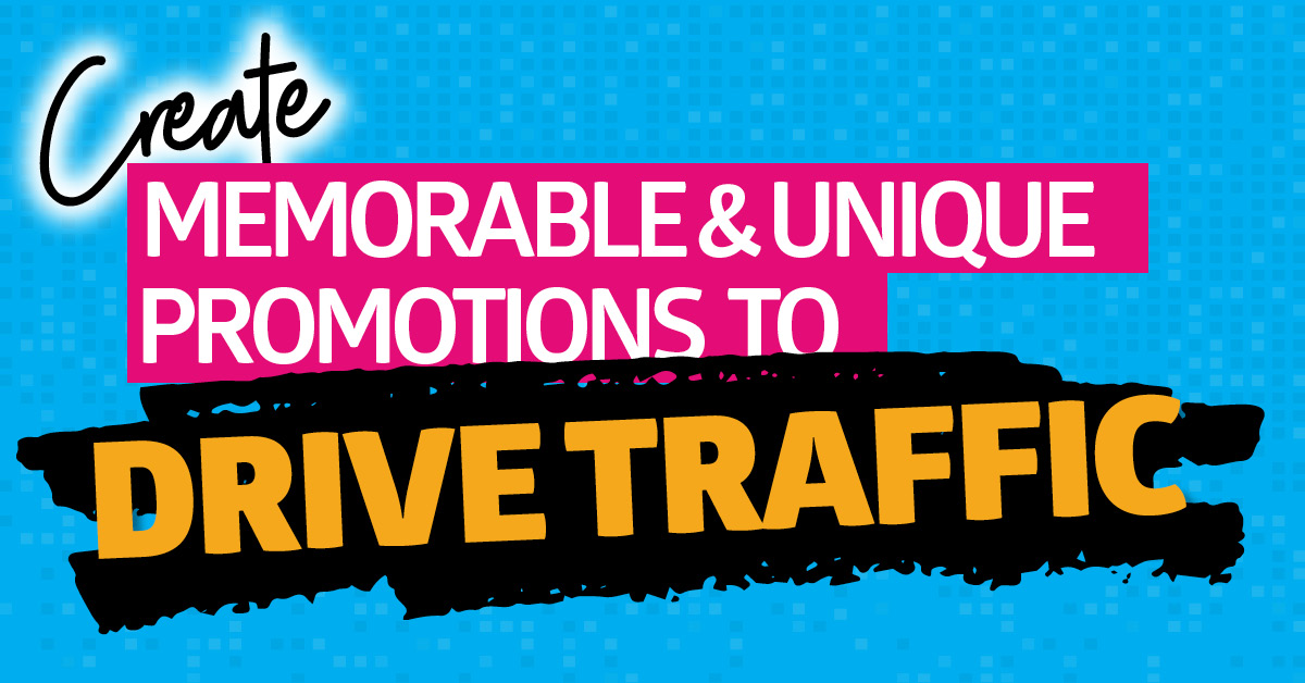 Create Memorable & Unique Promotions to Drive Traffic