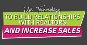 Use Technology to Build Relationships with Realtors and Increase Sales